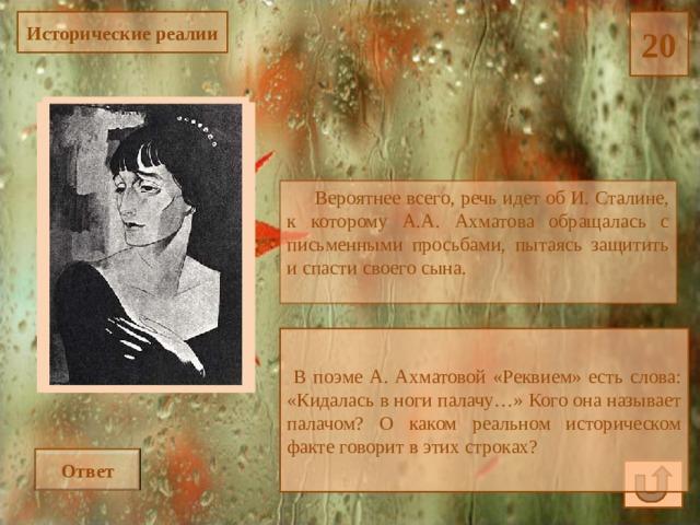 20 Исторические реалии  Вероятнее всего, речь идет об И. Сталине, к которому А.А. Ахматова обращалась с письменными просьбами, пытаясь защитить и спасти своего сына.  В поэме А. Ахматовой «Реквием» есть слова: «Кидалась в ноги палачу…» Кого она называет палачом? О каком реальном историческом факте говорит в этих строках? Ответ