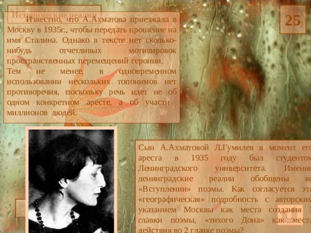 Исторические реалии 25  Известно, что А.Ахматова приезжала в Москву в 1935г., чтобы передать прошение на имя Сталина. Однако в тексте нет сколько-нибудь отчетливых мотивировок пространственных перемещений героини. Тем не менее, в одновременном использовании нескольких топонимов нет противоречия, поскольку речь идет не об одном конкретном аресте, а об участи миллионов людей. Сын А.Ахматовой Л.Гумилев в момент его ареста в 1935 году был студентом Ленинградского университета. Именно ленинградские реалии обобщены во «Вступлении» поэмы. Как согласуется эта «географическая» подробность с авторским указанием Москвы как места создания 1 главки поэмы, «тихого Дона» как места действия во 2 главке поэмы? Ответ