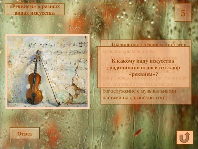 «Реквием» в разных видах искусства 5  Традиционно реквием относят к музыкальным жанрам.  Реквием – это многочастное траурное хоровое произведение, обычно с участием солистов, в сопровождении оркестра. Возникло как заупокойное католическое богослужение с музыкальными частями на латинский текст. К какому виду искусства традиционно относится жанр «реквием»? Ответ