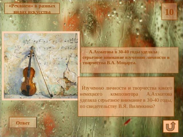 10 «Реквием» в разных видах искусства  А.Ахматова в 30-40 годы уделяла серьезное внимание изучению личности и творчества В.А. Моцарта.  Изучению личности и творчества какого немецкого композитора А.Ахматова уделяла серьезное внимание в 30-40 годы, по свидетельству В.Я. Виленкина? Ответ