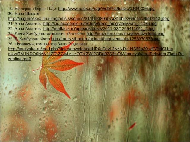 19. Нестеров «Корин П.Д.» http://www.rulex.ru/rpg/WebPict/fullpic/1104-026.jpg  20. Нина Шацкая http://img.moskva.fm/uimg/artists/source/31/319089a07a34dbfe366eccc3ffef7143.jpeg  21. Анна Ахматова http://dic.academic.ru/pictures/enc_biography/wm_21076.jpg  22. Анна Ахматова http://realfacts.ru/uploads/posts/2011-03/1299411051_2.jpg  24. Елена Камбурова исполняет «Реквием» http://muzofon.com/images/download.png  25. Е. Камбурова. Фото http://mors.sibnet.ru/upload/imgeventsbig/1258970573.jpg  26. «Реквием», композитор Злата Раздолина http://muzyaka.ru/load.php?link=/download/aHR0cDovL2NzNDk1NS52a29udGFrdGUucnUvdTM1NDQ0NzA4L2F1ZGlvLzUzOThlZWI2ODg0ZS5tcDM/[muzyaka.ru]Rekviem-Zlata-Razdolina.mp3