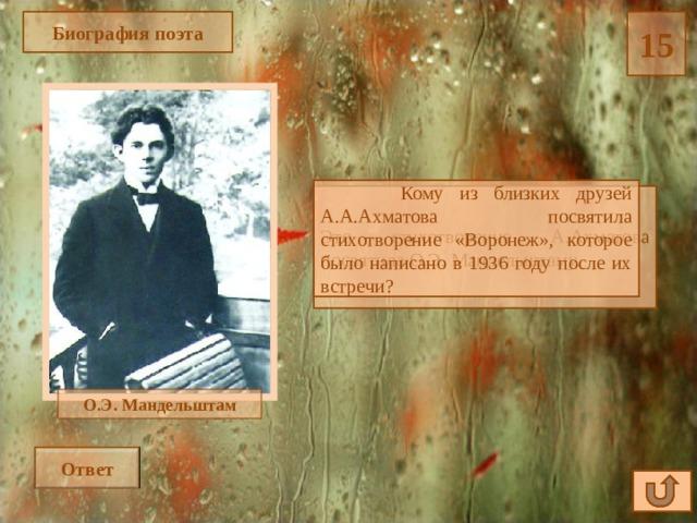 Биография поэта 15  Кому из близких друзей А.А.Ахматова посвятила стихотворение «Воронеж», которое было написано в 1936 году после их встречи? Это стихотворение А.Ахматова посвятила О.Э. Мандельштаму. О.Э. Мандельштам Ответ