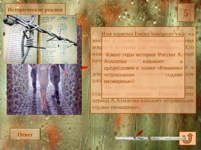 Исторические реалии 5  Имя наркома Ежова наводило ужас на многих в стране. Период его правления вошел в историю как «ежовщина»... Его называли «железным наркомом», в народе прозвали «кровавым карликом».  Ежов лично принимал участие в допросах, в составлении списков расстреливаемых.  На 1937—1938 годы пришёлся пик сталинских репрессий. Именно этот период А.Ахматова называет «страшными годами ежовщины».  Какие годы истории России А. Ахматова называет в предисловии к поэме «Реквием» «страшными годами ежовщины»? Ответ