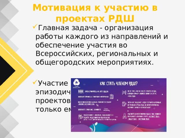 Мотивация к участию в проектах РДШ Главная задача - организация работы каждого из направлений и обеспечение участия во Всероссийских, региональных и общегородских мероприятиях. Участие ребенка может быть эпизодичным, в небольшом круге проектов, которые интересны только ему. .