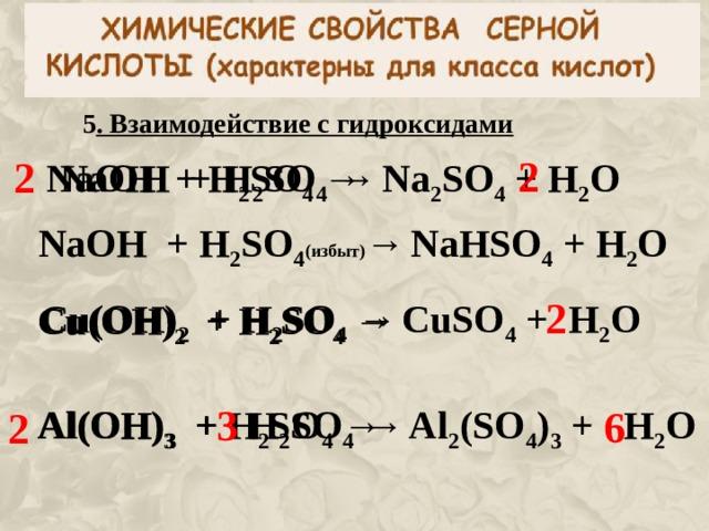 5 . Взаимодействие с гидроксидами 2 2 NaOH + H 2 SO 4  →  Na 2 SO 4 + H 2 O  NaOH + H 2 SO 4  →  NaOH + H 2 SO 4 ( избыт) →  NaHSO 4 + H 2 O  2 Cu (OH) 2 + H 2 SO 4  →  CuSO 4 + H 2 O  Cu (OH) 2 + H 2 SO 4  →  3 Al (OH) 3 + H 2 SO 4  →   Al (OH) 3 + H 2 SO 4  →  Al 2 (SO 4 ) 3 + H 2 O  6 2