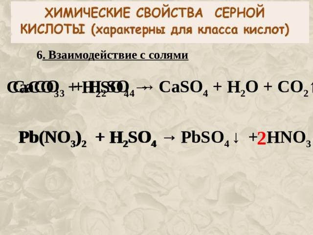 6 . Взаимодействие с солями CaC O 3 + H 2 SO 4  →  CaSO 4 + H 2 O + CO 2 ↑  CaC O 3 + H 2 SO 4  →  Pb(NO 3 ) 2 + H 2 SO 4  →  Pb(NO 3 ) 2 + H 2 SO 4  →  PbSO 4  ↓  +  HNO 3 2