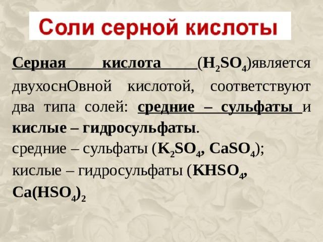 Серная кислота ( H 2 SO 4 )является двухоснОвной кислотой, соответствуют два типа солей: средние – сульфаты и кислые – гидросульфаты . средние – сульфаты ( K 2 SO 4 , CaSO 4 ); кислые – гидросульфаты ( KHSO 4 , Ca ( HSO 4 ) 2