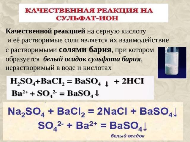 Качественной реакцией на серную кислоту  и её растворимые соли является их взаимодействие с растворимыми солями бария , при котором образуется  белый осадок сульфата бария , нерастворимый в воде и кислотах