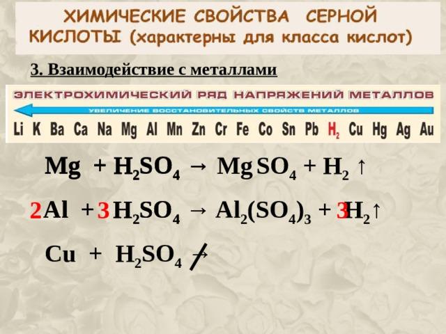 3 . Взаимодействие с металлами Mg + H 2 SO 4  →  Mg + H 2 SO 4  → Mg  SO 4 + H 2  ↑  Al + H 2 SO 4  → Al 2 ( SO 4 ) 3 + H 2 ↑  Al + H 2 SO 4  →  3 2 3 Cu + H 2 SO 4  →