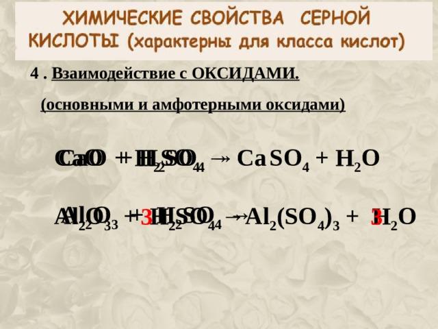 4 . Взаимодействие с ОКСИДАМИ. (основными и амфотерными оксидами) CaO + H 2 SO 4  →  CaO + H 2 SO 4  → Ca  SO 4 + H 2 O  Al 2 O 3 + H 2 SO 4  →  Al 2 O 3 + H 2 SO 4  → Al 2 (SO 4 ) 3 + H 2 O  3 3