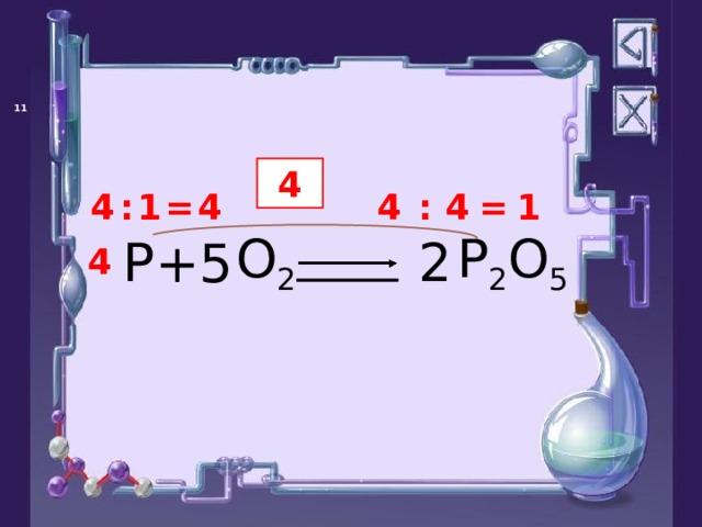 4 4 1 4 = 1 : 4 = : 4 P P 2 O 5 O 2 + 2 5 4