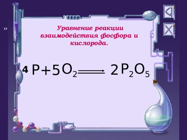 Уравнение реакции взаимодействия фосфора и кислорода.   P O 2 P 2 O 5 + 2 5 4