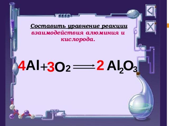 Составить уравнение реакции взаимодействия алюминия и кислорода.  3 2 2 Al Al  O  4 3 + O 2