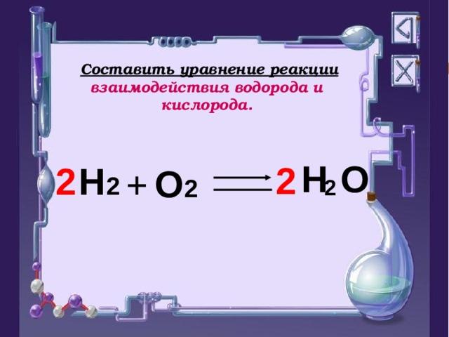 Составить уравнение реакции взаимодействия водорода и кислорода.  2 H   O  2 H 2 2 O 2 +