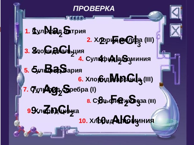 ПРОВЕРКА 1 . Na 2 S 1. Сульфид натрия 2 . FeCl 3 2. Хлорид железа (III) 3 . CaCl 2 3. Хлорид кальция 4. Сульфид алюминия 5. Сульфид бария 6. Хлорид марганца (III) 7. Сульфид серебра (I) 8. Сульфид  железа  (III) 9. Хлорид цинка 10. Хлорид алюминия