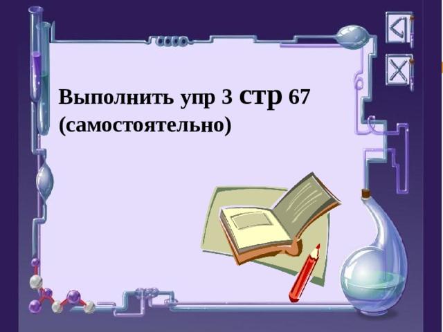 Выполнить упр 3 стр 67 (самостоятельно)