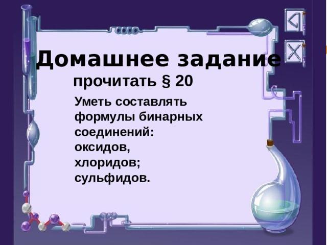 Домашнее задание прочитать § 20 Уметь составлять формулы бинарных соединений: оксидов, хлоридов; сульфидов.