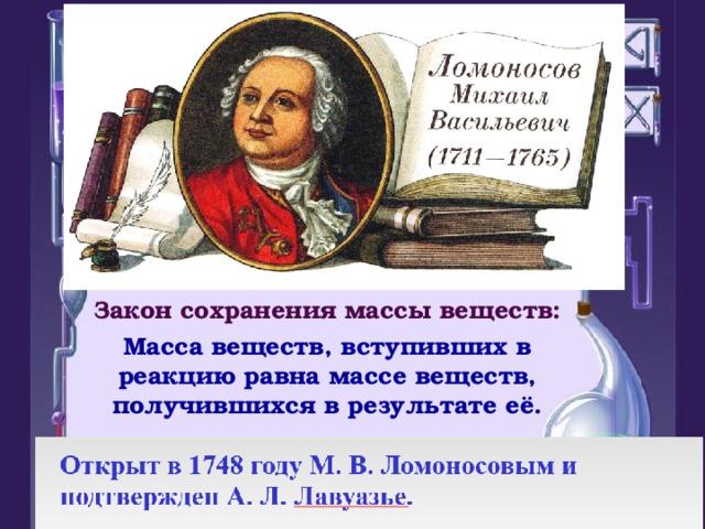 Закон сохранения массы веществ: Масса веществ, вступивших в реакцию равна массе веществ, получившихся в результате её.