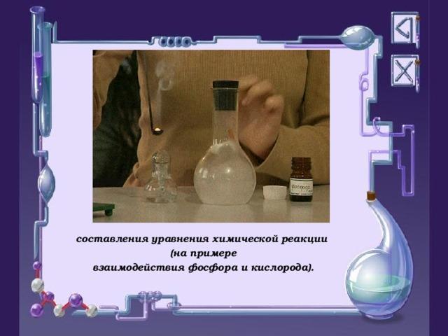При демонстрации презентации демонстрируется опыт «Горение фосфора в кислороде», или в презентацию вставить видео фрагмент «Горение фосфора в кислороде», данный видео фрагмент можно найти по ссылке http://school-collection.edu.ru/catalog/res/f83beda5-449d-d3dc-442c-a474a89eeca6/? составления уравнения химической реакции (на примере взаимодействия фосфора и кислорода).