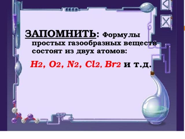 ЗАПОМНИТЬ : Формулы простых газообразных веществ состоят из двух атомов: Н 2 , О 2 , N 2 , C l 2 , Br 2 и  т.д.