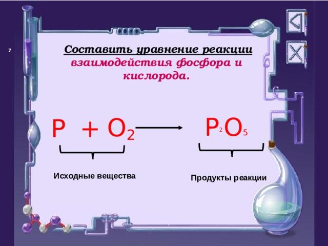 Составить уравнение реакции взаимодействия фосфора и кислорода.   P  O  O 2 P +  5 2  Исходные вещества Продукты реакции