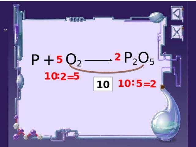 P 2 O 5 O 2 + P 2 5 : 5 10 2 = : 5 10 2 = 10