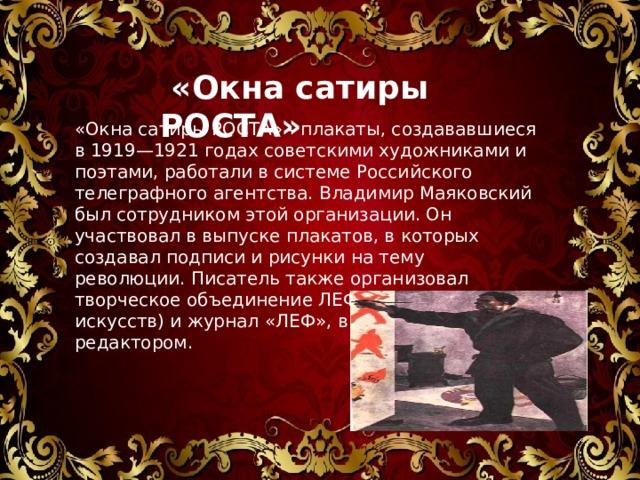 «Окна сатиры РОСТА» «ОкнасатирыРОСТА» - плакаты, создававшиеся в 1919—1921 годах советскими художниками и поэтами, работали в системе Российского телеграфного агентства. Владимир Маяковский был сотрудником этой организации. Он участвовал в выпуске плакатов, в которых создавал подписи и рисунки на тему революции.Писатель также организовал творческое объединение ЛЕФ (Левый фронт искусств) и журнал «ЛЕФ», в котором был редактором.