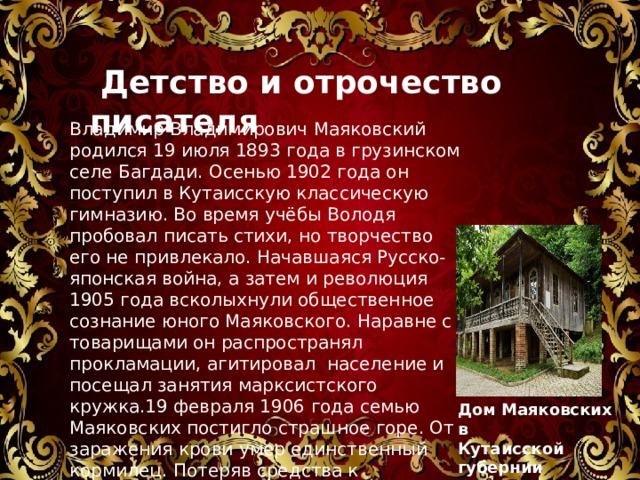 Детство и отрочество писателя Владимир Владимирович Маяковский родился 19 июля 1893 года в грузинском селе Багдади. Осенью 1902 года он поступил в Кутаисскую классическую гимназию. Во время учёбы Володя пробовал писать стихи, но творчество его не привлекало. Начавшаяся Русско-японская война, а затем и революция 1905 года всколыхнули общественное сознание юного Маяковского. Наравне с товарищами он распространял прокламации, агитировал население и посещал занятия марксистского кружка.19 февраля 1906 года семью Маяковских постигло страшное горе. От заражения крови умер единственный кормилец. Потеряв средства к существованию, Владимир с родными переехал в Москву. Дом Маяковских в Кутаисской губернии