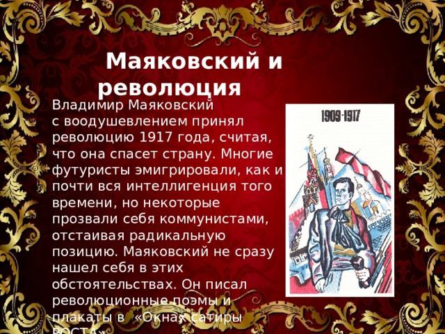 Маяковский и революция Владимир Маяковский с воодушевлением принял революцию 1917 года, считая, что она спасет страну. Многие футуристы эмигрировали, как и почти вся интеллигенция того времени, но некоторые прозвали себя коммунистами, отстаивая радикальную позицию. Маяковский не сразу нашел себя в этих обстоятельствах. Он писал революционные поэмы и плакаты в  «Окнах сатиры РОСТА»