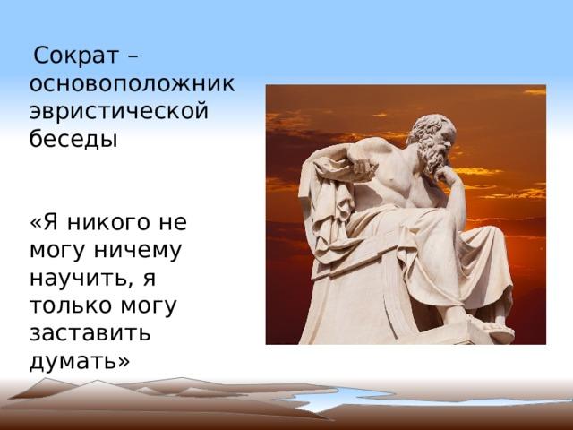 Сократ – основоположник эвристической беседы «Я никого не могу ничему научить, я только могу заставить думать»