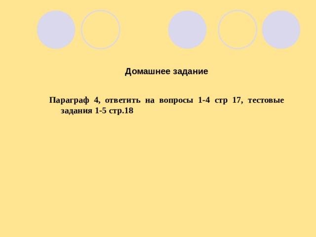 Домашнее задание  Параграф 4, ответить на вопросы 1-4 стр 17, тестовые задания 1-5 стр.18