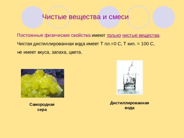 Чистые вещества и смеси Постоянные физические свойства имеют только  чистые вещества . Чистая дистиллированная вода имеет Т пл.=0 С, Т кип. = 100 С, не имеет вкуса, запаха, цвета. Дистиллированная вода Самородная сера