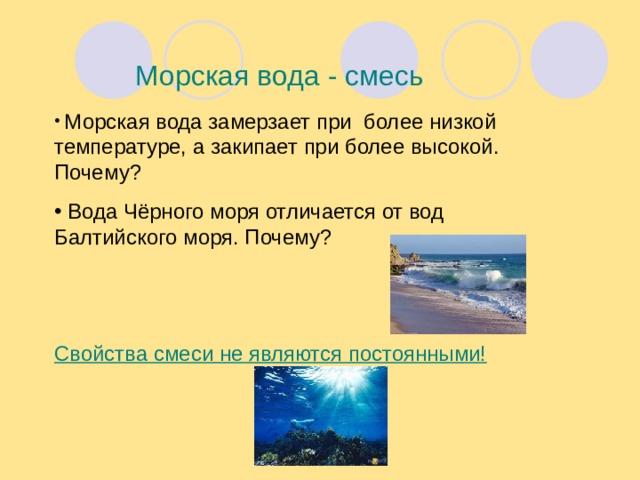 Морская вода - смесь  Морская вода замерзает при более низкой температуре, а закипает при более высокой. Почему?  Вода Чёрного моря отличается от вод Балтийского моря. Почему?   Свойства смеси не являются постоянными!