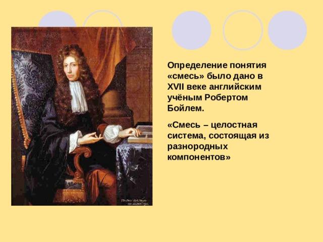 Определение понятия «смесь» было дано в XVII веке английским учёным Робертом Бойлем. «Смесь – целостная система, состоящая из разнородных компонентов»
