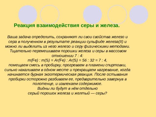 Реакция взаимодействия серы и железа.  Ваша задача определить, сохраняют ли свои свойства железо и сера в полученном в результате реакции сульфиде железа(II) и можно ли выделить из него железо и серу физическими методами.  Тщательно перемешиваем порошки железа и серы в массовом отношении 7 : 4: m( F е ) : m( S ) = А r( F е ) : А r( S ) = 56 : 32 = 7 : 4, помещаем смесь в пробирку, прогреваем в пламени спиртовки, сильно накаливаем в одном месте и прекращаем нагревание, когда начинается бурная экзотермическая реакция. После остывания пробирки осторожно разбиваем ее, предварительно завернув в полотенце, и извлекаем содержимое.  Видны ли будут в нём отдельно серый порошок железа и желтый — серы?