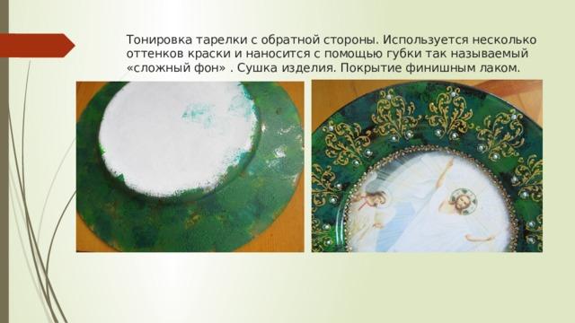 Тонировка тарелки с обратной стороны. Используется несколько оттенков краски и наносится с помощью губки так называемый «сложный фон» . Сушка изделия. Покрытие финишным лаком.