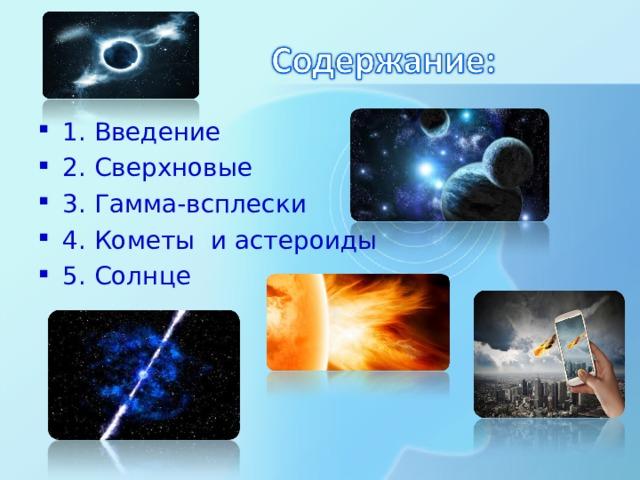 1. Введение 2. Сверхновые 3. Гамма-всплески 4. Кометы и астероиды 5. Солнце