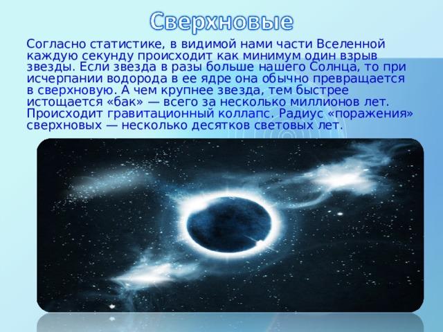 Согласно статистике, в видимой нами части Вселенной каждую секунду происходит как минимум один взрыв звезды. Если звезда в разы больше нашего Солнца, то при исчерпании водорода в ее ядре она обычно превращается в сверхновую . А чем крупнее звезда, тем быстрее истощается «бак» — всего за несколько миллионов лет. Происходит гравитационный коллапс . Радиус «поражения» сверхновых — несколько десятков световых лет.