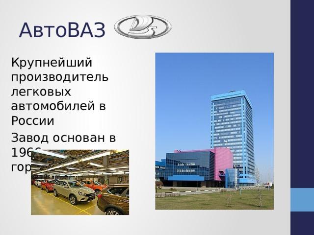 АвтоВАЗ Крупнейший производитель легковых автомобилей в России Завод основан в 1966 году в городеТольятти
