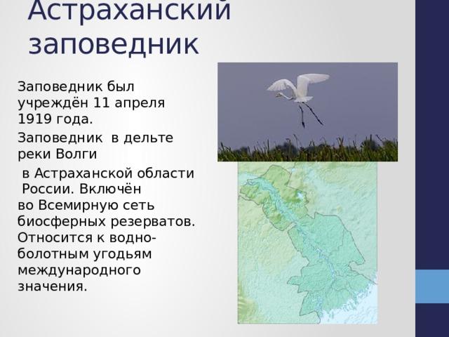 Астраханский заповедник Заповедник был учреждён 11 апреля 1919 года. Заповедник вдельте реки Волги  в Астраханской области России. Включён воВсемирную сеть биосферных резерватов. Относится кводно-болотным угодьям международного значения.