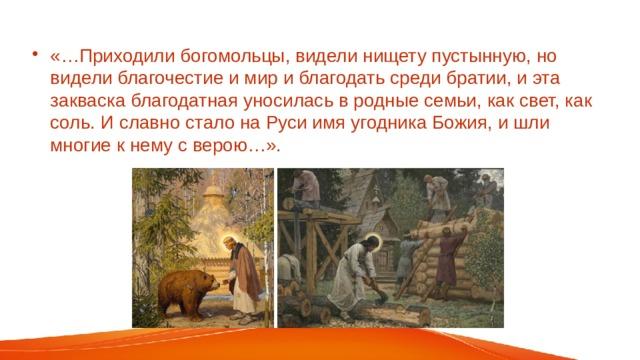 «…Приходили богомольцы, видели нищету пустынную, но видели благочестие и мир и благодать среди братии, и эта закваска благодатная уносилась в родные семьи, как свет, как соль. И славно стало на Руси имя угодника Божия, и шли многие к нему с верою…».