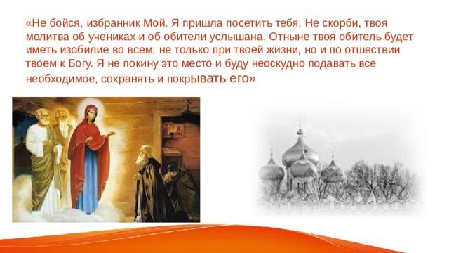 «Не бойся, избранник Мой. Я пришла посетить тебя. Не скорби, твоя молитва об учениках и об обители услышана. Отныне твоя обитель будет иметь изобилие во всем; не только при твоей жизни, но и по отшествии твоем к Богу. Я не покину это место и буду неоскудно подавать все необходимое, сохранять и покр ывать его»