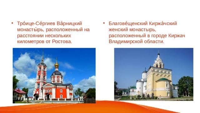 Тро́ице-Се́ргиев Ва́рницкий монасты́рь, расположенный на расстоянии нескольких километров от Ростова.    Благове́щенский Киржа́чский женский монастырь, расположенный в городе Киржач Владимирской области.