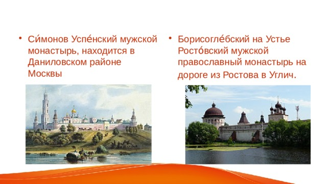 Си́монов Успе́нский мужской монастырь, находится в Даниловском районе Москвы     Борисогле́бский на Устье Росто́вский мужской православный монастырь на дороге из Ростова в Углич .
