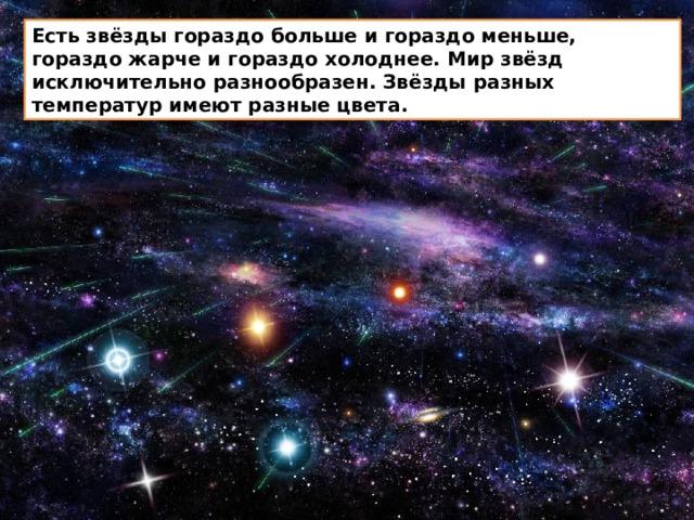 Есть звёзды гораздо больше и гораздо меньше, гораздо жарче и гораздо холоднее. Мир звёзд исключительно разнообразен. Звёзды разных температур имеют разные цвета.