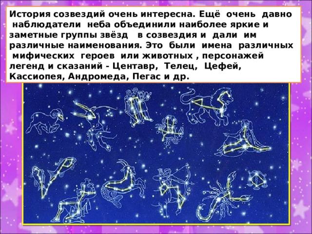 История созвездий очень интересна. Ещё очень давно наблюдатели неба объединили наиболее яркие и заметные группы звёзд в созвездия и дали им различные наименования. Это были имена различных мифических героев или животных , персонажей легенд и сказаний - Центавр, Телец, Цефей, Кассиопея, Андромеда, Пегас и др.
