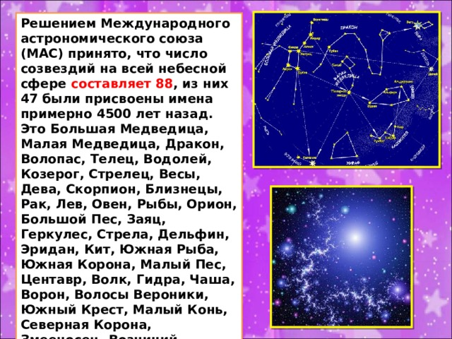 Решением Международного астрономического союза (MAC) принято, что число созвездий на всей небесной сфере составляет 88 , из них 47 были присвоены имена примерно 4500 лет назад. Это Большая Медведица, Малая Медведица, Дракон, Волопас, Телец, Водолей, Козерог, Стрелец, Весы, Дева, Скорпион, Близнецы, Рак, Лев, Овен, Рыбы, Орион, Большой Пес, Заяц, Геркулес, Стрела, Дельфин, Эридан, Кит, Южная Рыба, Южная Корона, Малый Пес, Центавр, Волк, Гидра, Чаша, Ворон, Волосы Вероники, Южный Крест, Малый Конь, Северная Корона, Змееносец, Возничий, Цефей, Кассиопея, Андромеда, Пегас, Персей, Лира, Лебедь, Орел и Треугольник.