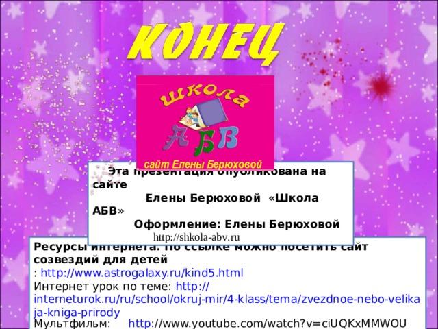 Эта презентация опубликована на сайте  Елены Берюховой «Школа АБВ»  Оформление: Елены Берюховой  http :// shkola - abv . ru  Ресурсы интернета. По ссылке можно посетить сайт созвездий для детей : http://www.astrogalaxy.ru/kind5.html Интернет урок по теме: http:// interneturok.ru/ru/school/okruj-mir/4-klass/tema/zvezdnoe-nebo-velikaja-kniga-prirody Мультфильм: http ://www.youtube.com/watch?v=ciUQKxMMWOU
