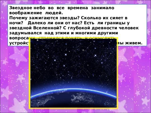 Звездное небо во все времена занимало воображение людей. Почему зажигаются звезды? Сколько их сияет в ночи? Далеко ли они от нас? Есть ли границы у звездной Вселенной? С глубокой древности человек задумывался над этими и многими другими вопросами, стремился понять, и осмыслить устройство того большого мира, в котором мы живем.