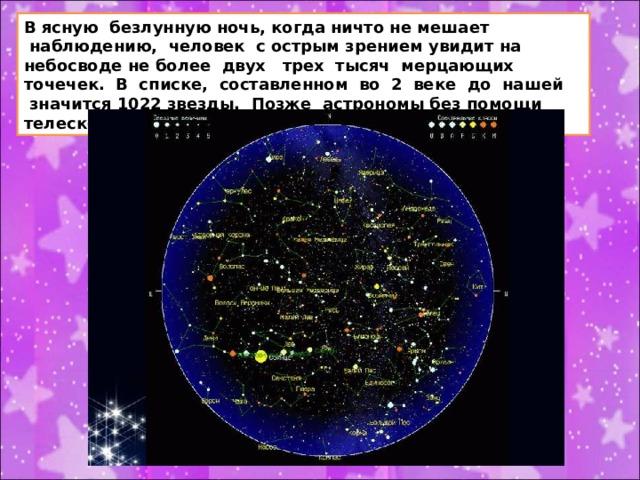 В ясную безлунную ночь, когда ничто не мешает наблюдению, человек с острым зрением увидит на небосводе не более двух  трех тысяч мерцающих точечек. В списке, составленном во 2 веке до нашей значится 1022 звезды. Позже астрономы без помощи телескопа, довел их число до 1533.